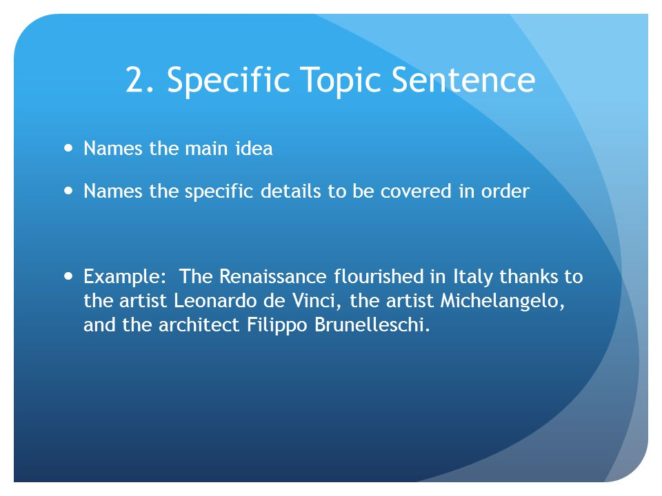 2. Specific Topic Sentence Names the main idea Names the specific details to be covered in order Example: The Renaissance flourished in Italy thanks t