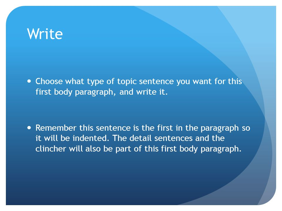 Write Choose what type of topic sentence you want for this first body paragraph, and write it. Remember this sentence is the first in the paragraph so