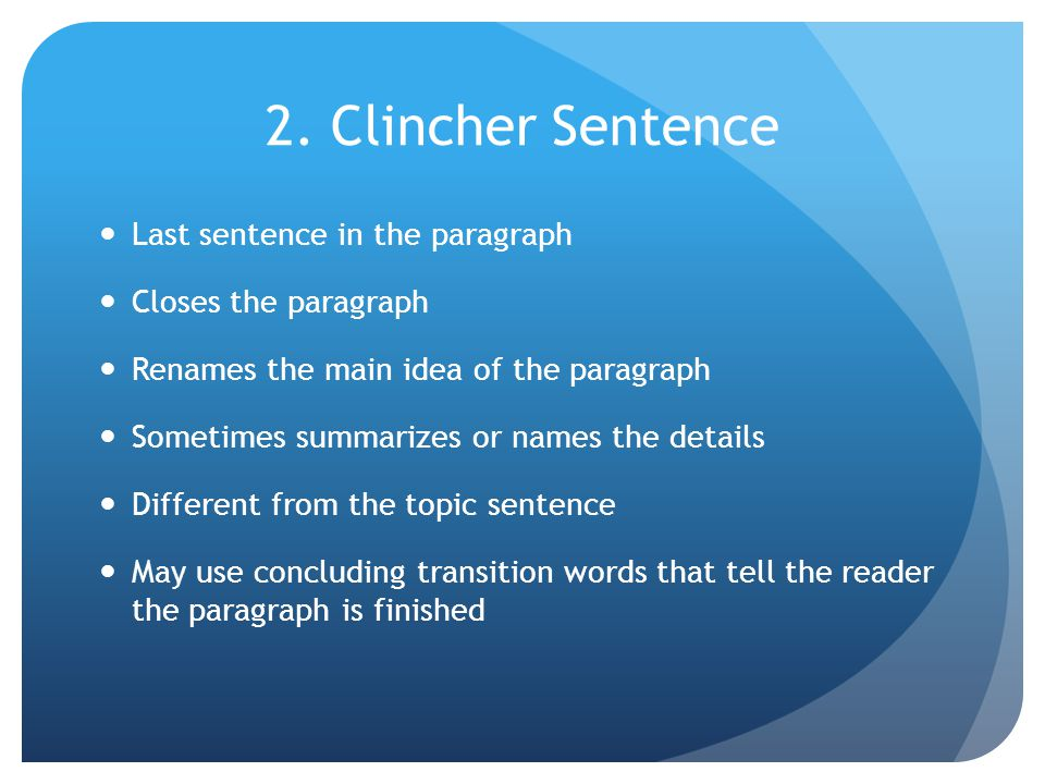 2. Clincher Sentence Last sentence in the paragraph Closes the paragraph Renames the main idea of the paragraph Sometimes summarizes or names the deta