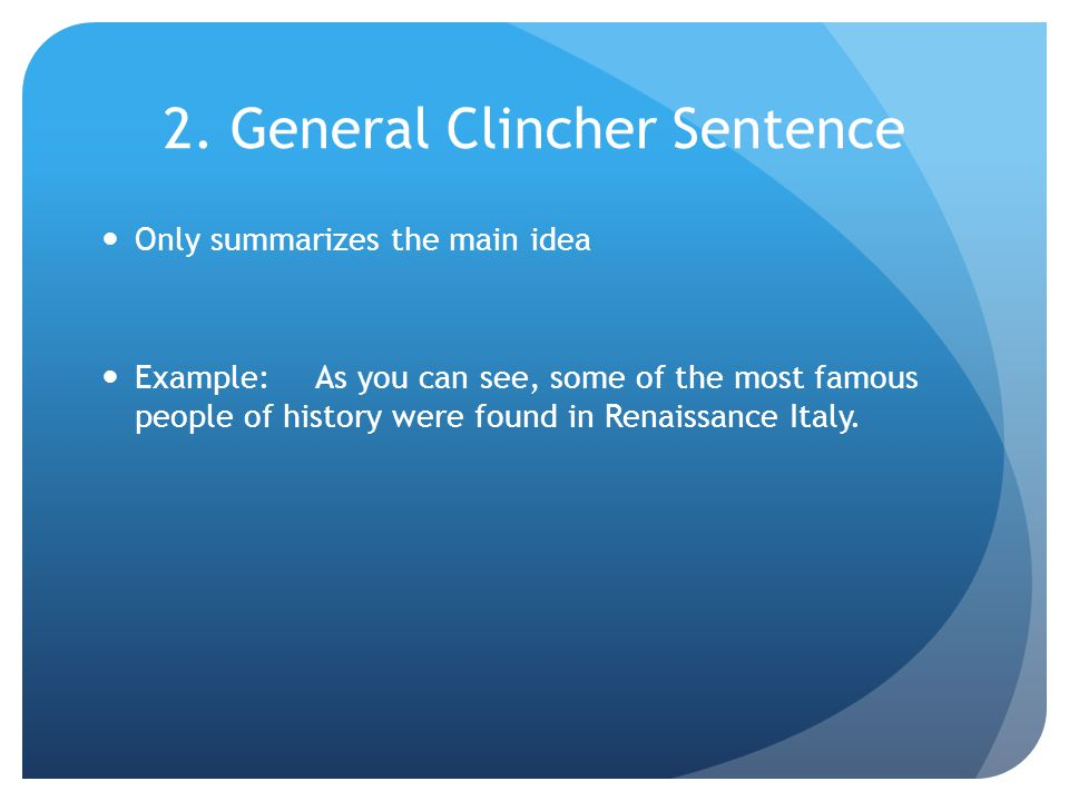 2. General Clincher Sentence Only summarizes the main idea Example:As you can see, some of the most famous people of history were found in Renaissance