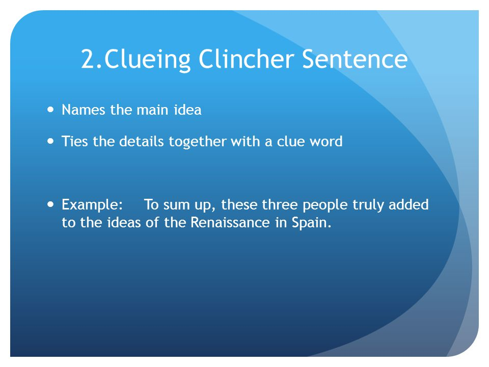 2.Clueing Clincher Sentence Names the main idea Ties the details together with a clue word Example:To sum up, these three people truly added to the ideas of the Renaissance in Spain.