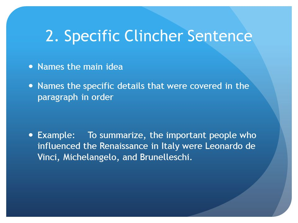 2. Specific Clincher Sentence Names the main idea Names the specific details that were covered in the paragraph in order Example:To summarize, the imp