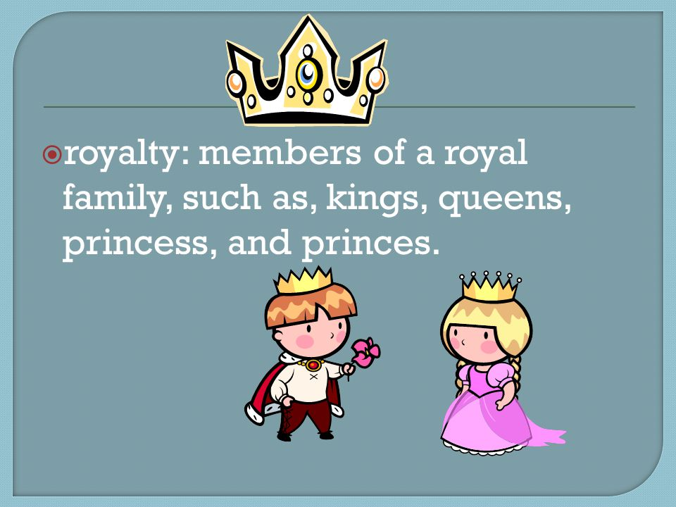  royalty: members of a royal family, such as, kings, queens, princess, and princes.