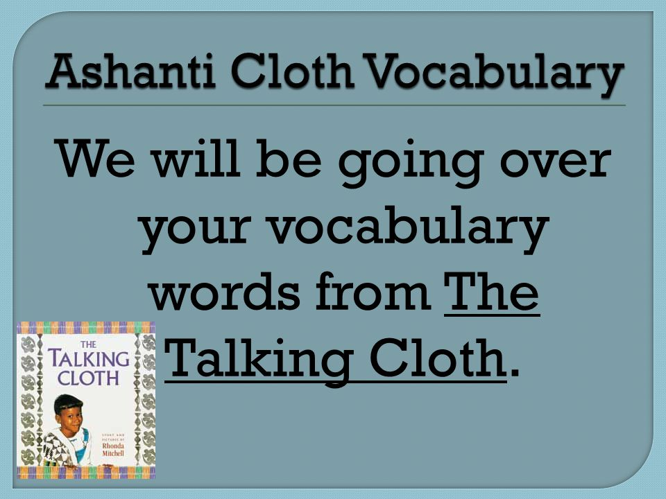 We will be going over your vocabulary words from The Talking Cloth.