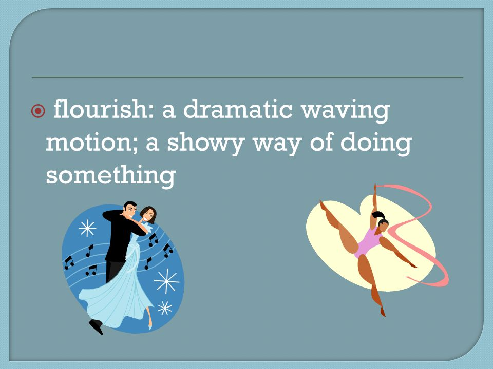  flourish: a dramatic waving motion; a showy way of doing something