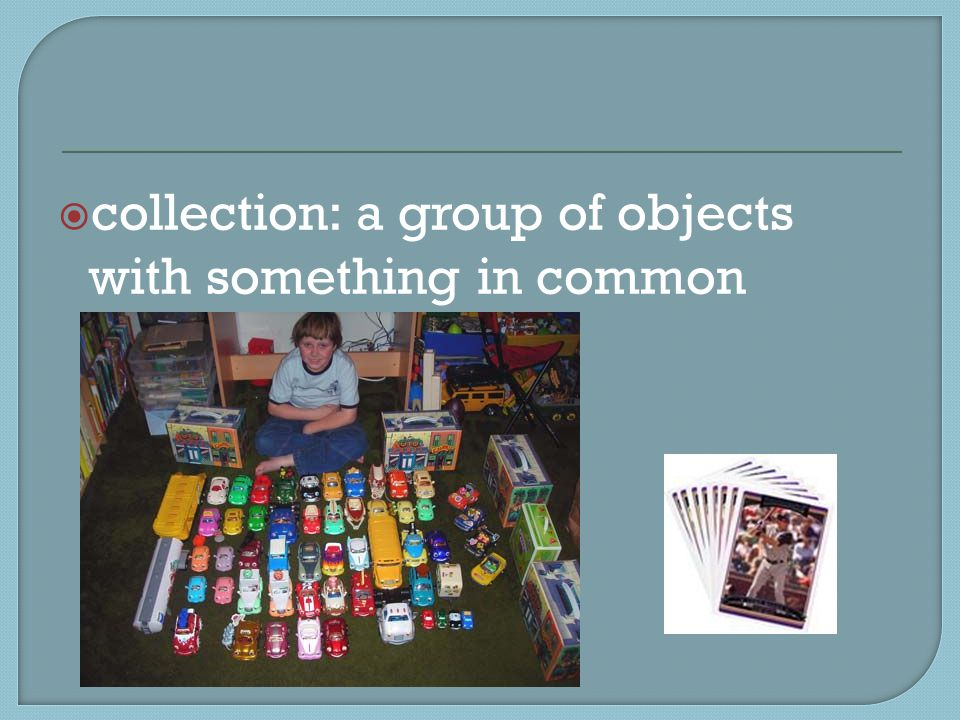  collection: a group of objects with something in common
