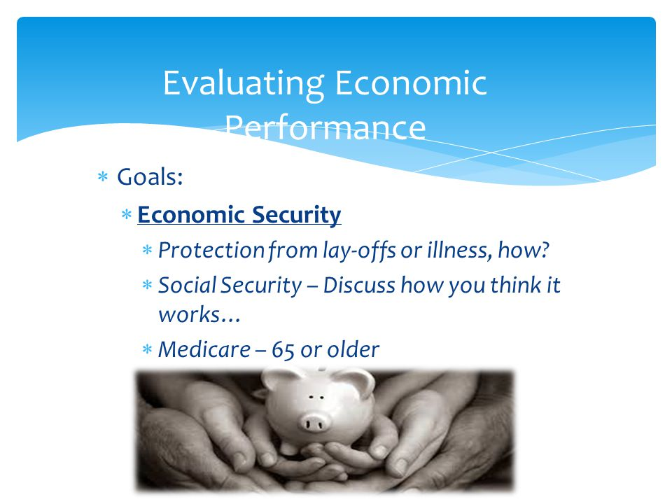  Goals:  Economic Security  Protection from lay-offs or illness, how?  Social Security – Discuss how you think it works…  Medicare – 65 or older