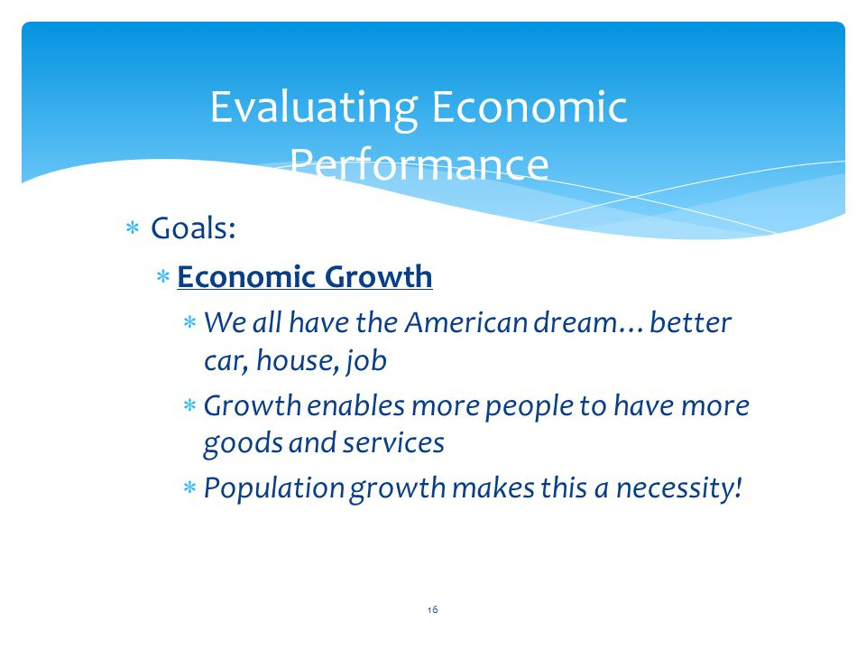  Goals:  Economic Growth  We all have the American dream…better car, house, job  Growth enables more people to have more goods and services  Popu