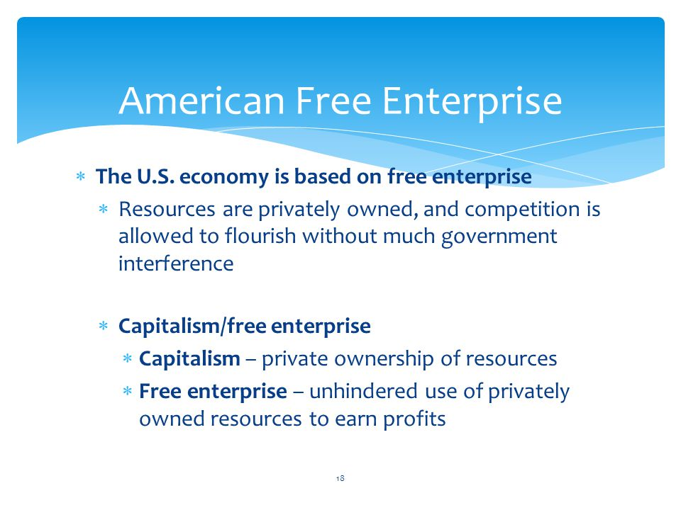  The U.S. economy is based on free enterprise  Resources are privately owned, and competition is allowed to flourish without much government interfe