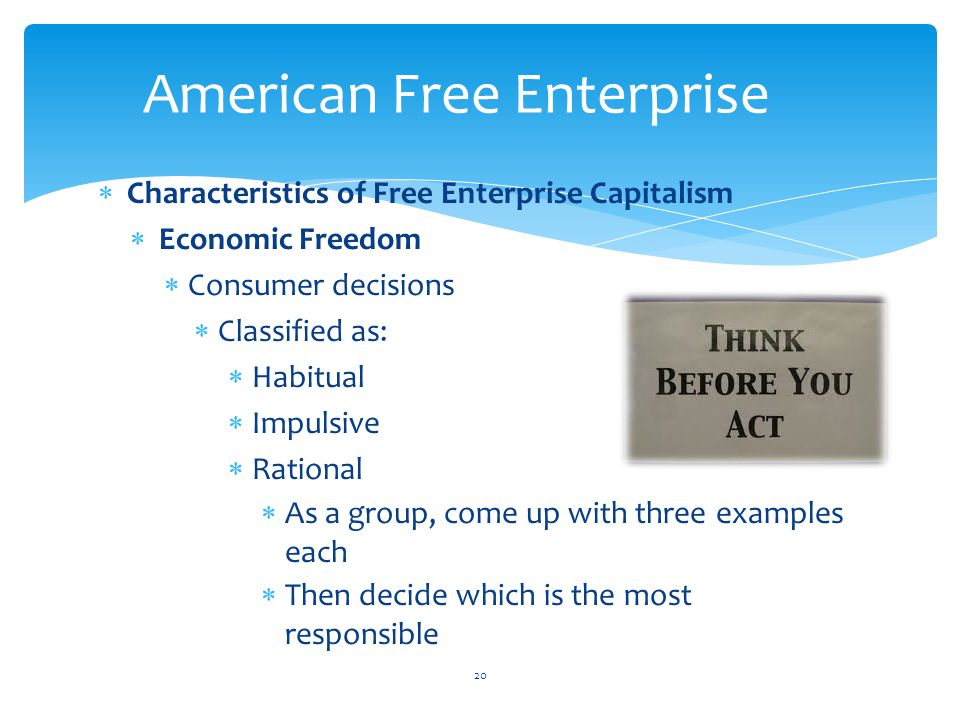  Characteristics of Free Enterprise Capitalism  Economic Freedom  Consumer decisions  Classified as:  Habitual  Impulsive  Rational  As a group, come up with three examples each  Then decide which is the most responsible 20 American Free Enterprise