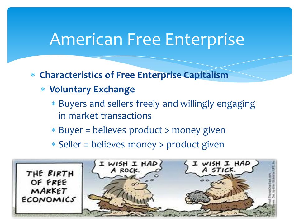  Characteristics of Free Enterprise Capitalism  Voluntary Exchange  Buyers and sellers freely and willingly engaging in market transactions  Buyer = believes product > money given  Seller = believes money > product given 21 American Free Enterprise