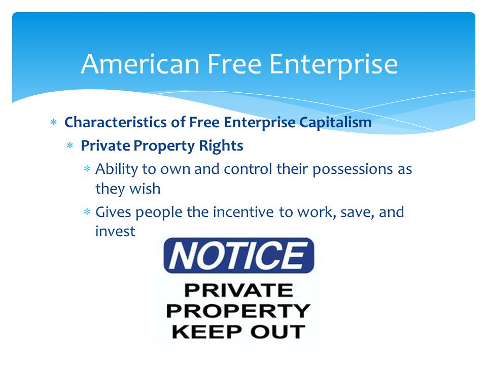  Characteristics of Free Enterprise Capitalism  Private Property Rights  Ability to own and control their possessions as they wish  Gives people the incentive to work, save, and invest 22 American Free Enterprise