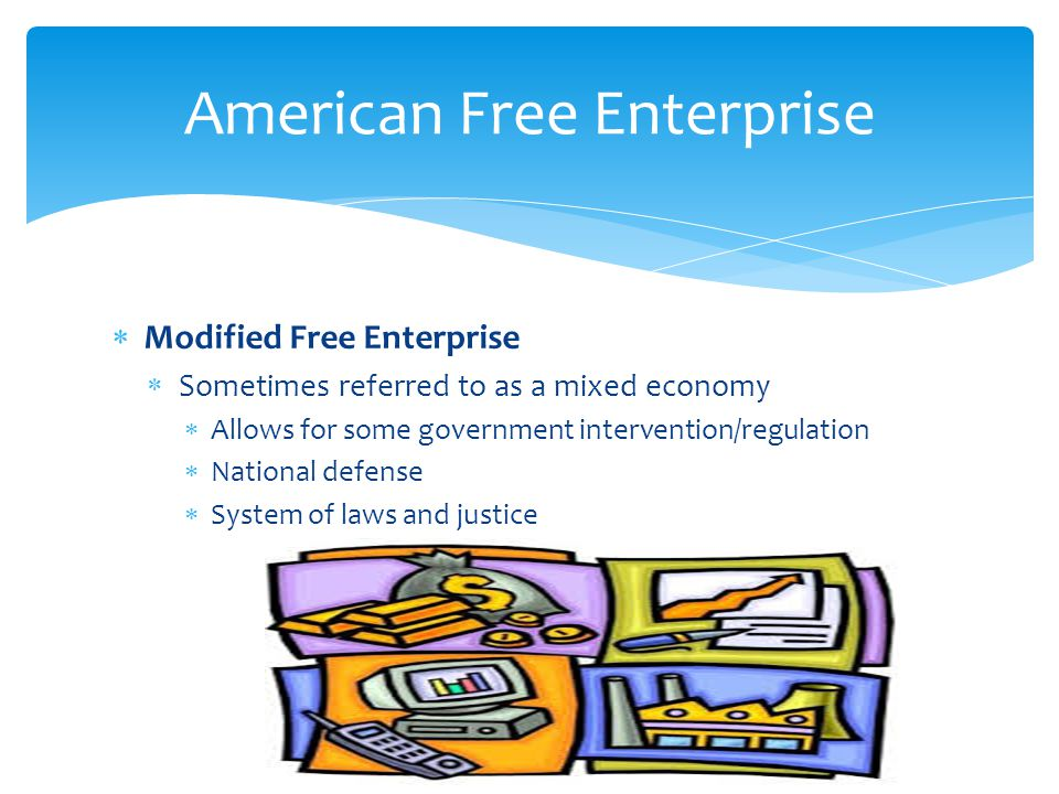  Modified Free Enterprise  Sometimes referred to as a mixed economy  Allows for some government intervention/regulation  National defense  System of laws and justice 27 American Free Enterprise