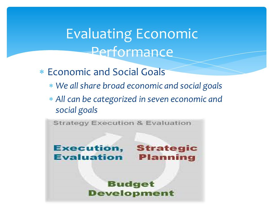  Economic and Social Goals  We all share broad economic and social goals  All can be categorized in seven economic and social goals 8 Evaluating Economic Performance