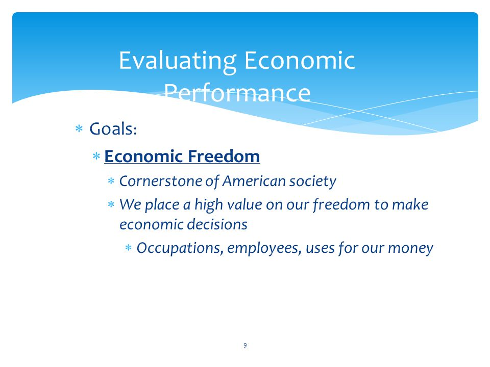  Goals :  Economic Freedom  Cornerstone of American society  We place a high value on our freedom to make economic decisions  Occupations, employees, uses for our money 9 Evaluating Economic Performance