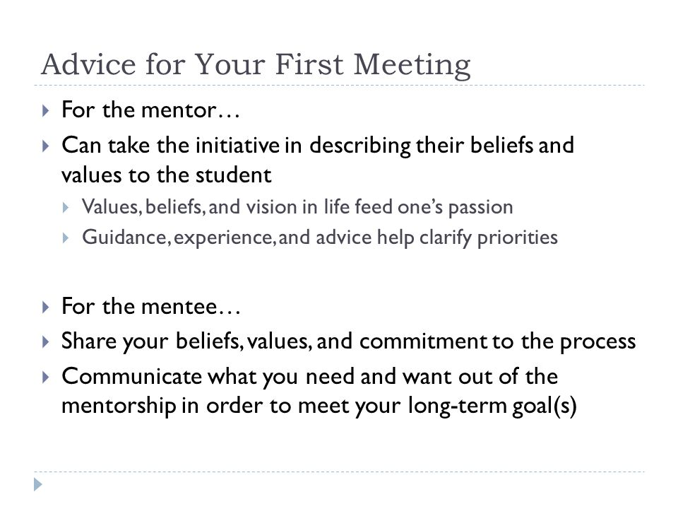 Advice for Your First Meeting  For the mentor…  Can take the initiative in describing their beliefs and values to the student  Values, beliefs, and vision in life feed one's passion  Guidance, experience, and advice help clarify priorities  For the mentee…  Share your beliefs, values, and commitment to the process  Communicate what you need and want out of the mentorship in order to meet your long-term goal(s)