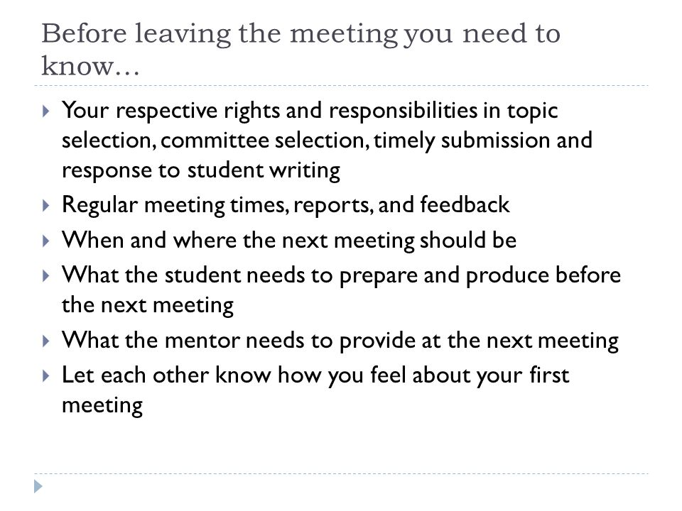 Before leaving the meeting you need to know…  Your respective rights and responsibilities in topic selection, committee selection, timely submission and response to student writing  Regular meeting times, reports, and feedback  When and where the next meeting should be  What the student needs to prepare and produce before the next meeting  What the mentor needs to provide at the next meeting  Let each other know how you feel about your first meeting