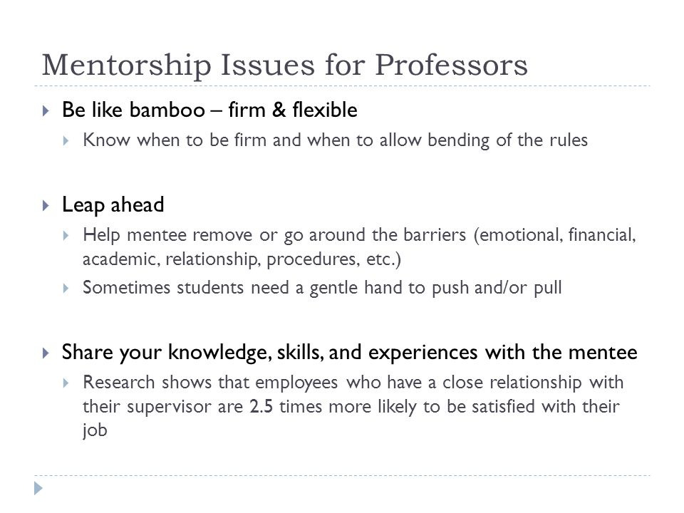 Mentorship Issues for Professors  Be like bamboo – firm & flexible  Know when to be firm and when to allow bending of the rules  Leap ahead  Help mentee remove or go around the barriers (emotional, financial, academic, relationship, procedures, etc.)  Sometimes students need a gentle hand to push and/or pull  Share your knowledge, skills, and experiences with the mentee  Research shows that employees who have a close relationship with their supervisor are 2.5 times more likely to be satisfied with their job