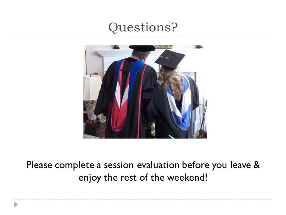 Questions Please complete a session evaluation before you leave & enjoy the rest of the weekend!