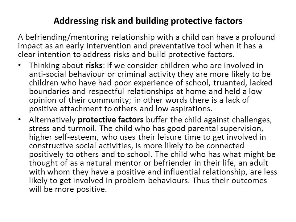 Addressing risk and building protective factors A befriending/mentoring relationship with a child can have a profound impact as an early intervention and preventative tool when it has a clear intention to address risks and build protective factors.