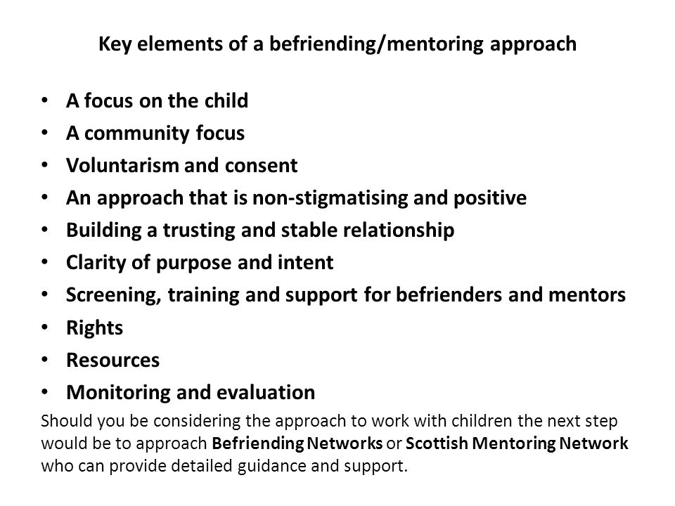 Key elements of a befriending/mentoring approach A focus on the child A community focus Voluntarism and consent An approach that is non-stigmatising and positive Building a trusting and stable relationship Clarity of purpose and intent Screening, training and support for befrienders and mentors Rights Resources Monitoring and evaluation Should you be considering the approach to work with children the next step would be to approach Befriending Networks or Scottish Mentoring Network who can provide detailed guidance and support.