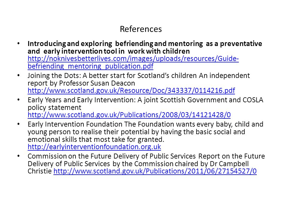 References Introducing and exploring befriending and mentoring as a preventative and early intervention tool in work with children http://noknivesbetterlives.com/images/uploads/resources/Guide- befriending_mentoring_publication.pdf http://noknivesbetterlives.com/images/uploads/resources/Guide- befriending_mentoring_publication.pdf Joining the Dots: A better start for Scotland's children An independent report by Professor Susan Deacon http://www.scotland.gov.uk/Resource/Doc/343337/0114216.pdf http://www.scotland.gov.uk/Resource/Doc/343337/0114216.pdf Early Years and Early Intervention: A joint Scottish Government and COSLA policy statement http://www.scotland.gov.uk/Publications/2008/03/14121428/0 http://www.scotland.gov.uk/Publications/2008/03/14121428/0 Early Intervention Foundation The Foundation wants every baby, child and young person to realise their potential by having the basic social and emotional skills that most take for granted.