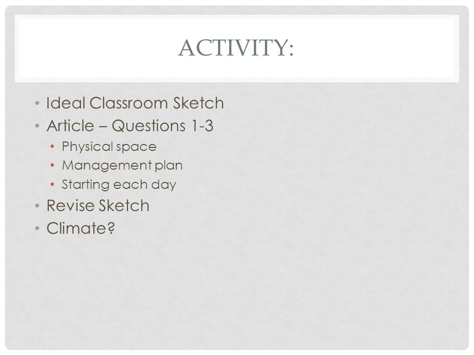 ACTIVITY: Ideal Classroom Sketch Article – Questions 1-3 Physical space Management plan Starting each day Revise Sketch Climate