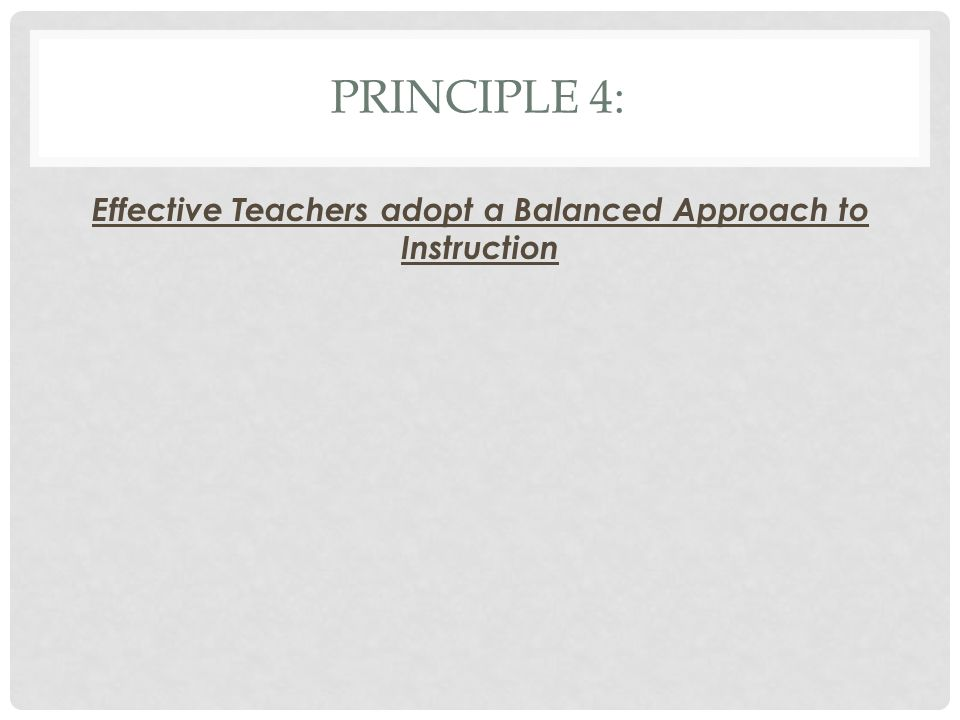 PRINCIPLE 4: Effective Teachers adopt a Balanced Approach to Instruction