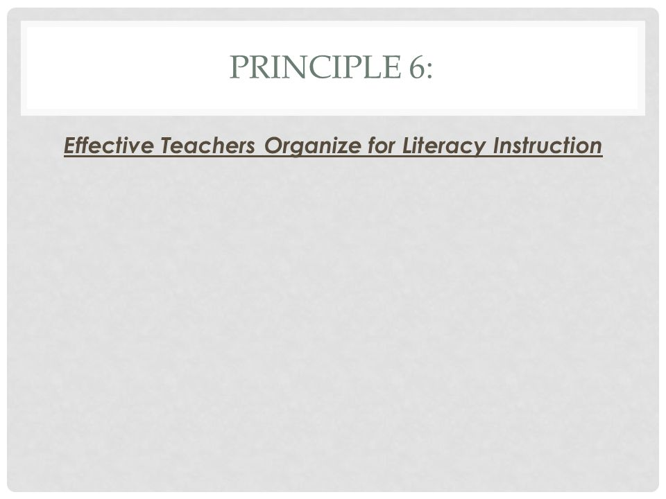 PRINCIPLE 6: Effective Teachers Organize for Literacy Instruction