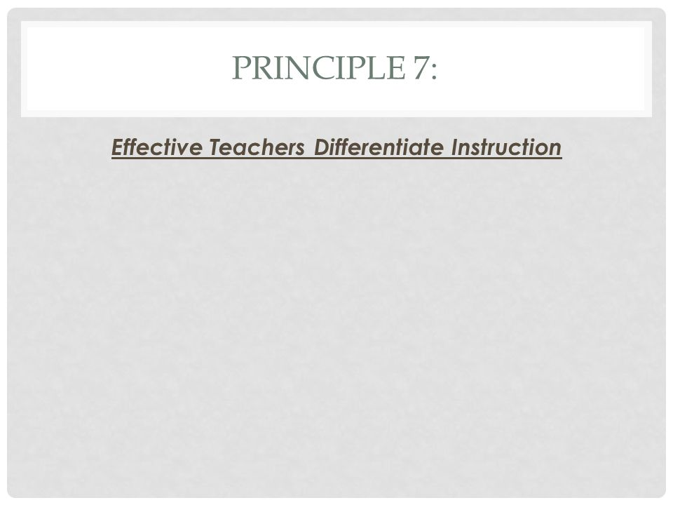 PRINCIPLE 7: Effective Teachers Differentiate Instruction