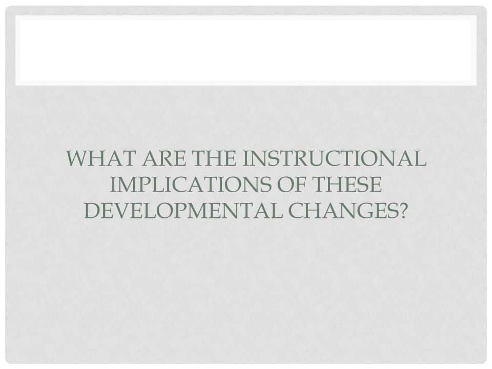 WHAT ARE THE INSTRUCTIONAL IMPLICATIONS OF THESE DEVELOPMENTAL CHANGES