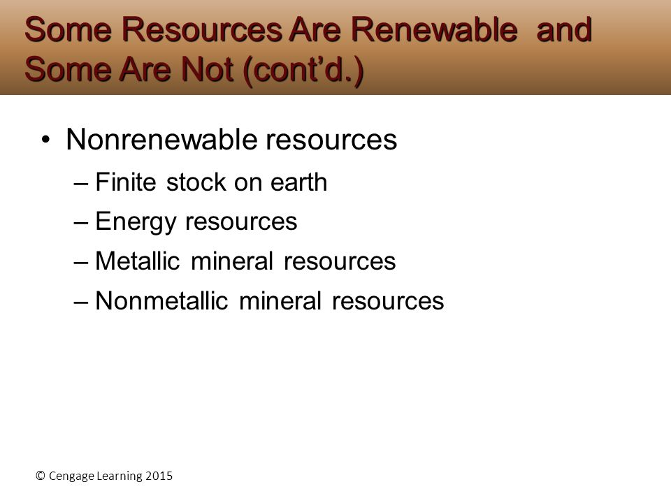 © Cengage Learning 2015 Nonrenewable resources –Finite stock on earth –Energy resources –Metallic mineral resources –Nonmetallic mineral resources Som