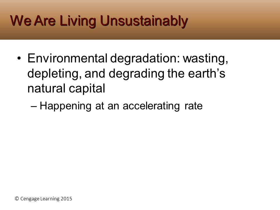 © Cengage Learning 2015 Environmental degradation: wasting, depleting, and degrading the earth's natural capital –Happening at an accelerating rate We