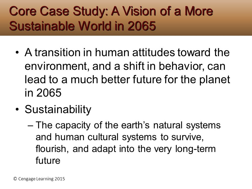 © Cengage Learning 2015 A transition in human attitudes toward the environment, and a shift in behavior, can lead to a much better future for the plan
