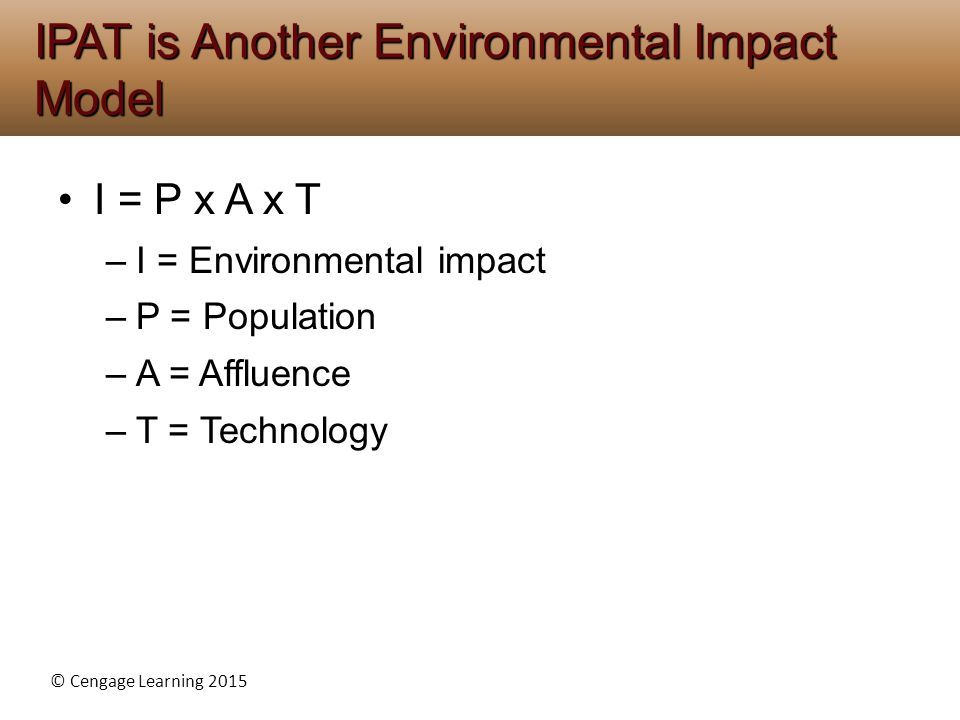 © Cengage Learning 2015 I = P x A x T –I = Environmental impact –P = Population –A = Affluence –T = Technology IPAT is Another Environmental Impact Mo
