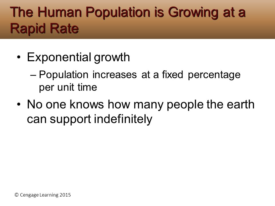 © Cengage Learning 2015 Exponential growth –Population increases at a fixed percentage per unit time No one knows how many people the earth can suppor
