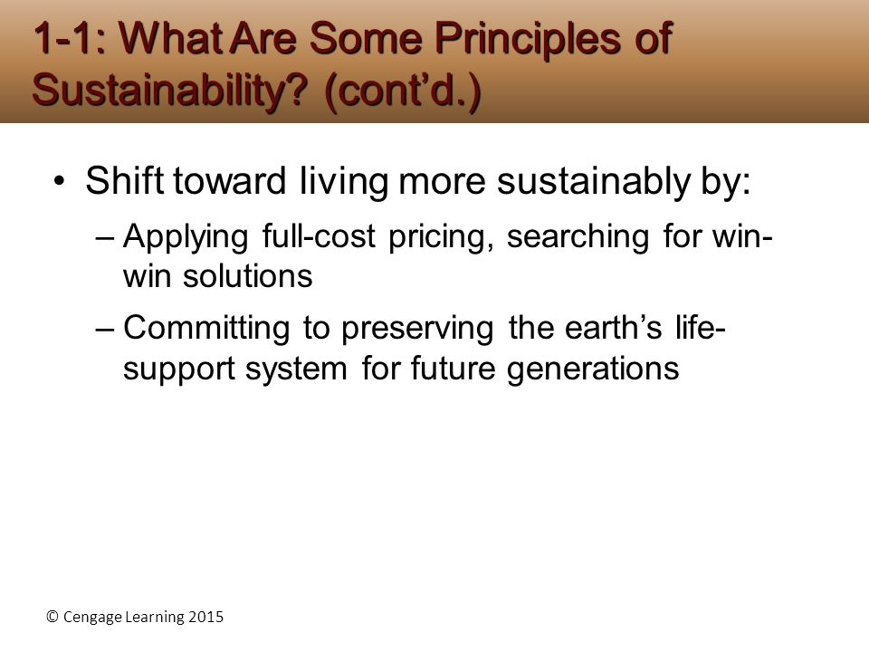 © Cengage Learning 2015 Shift toward living more sustainably by: –Applying full-cost pricing, searching for win- win solutions –Committing to preservi