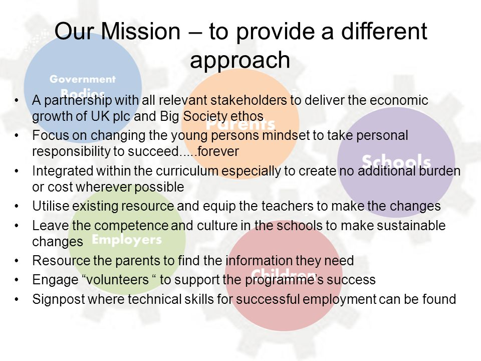 Our Mission – to provide a different approach A partnership with all relevant stakeholders to deliver the economic growth of UK plc and Big Society et