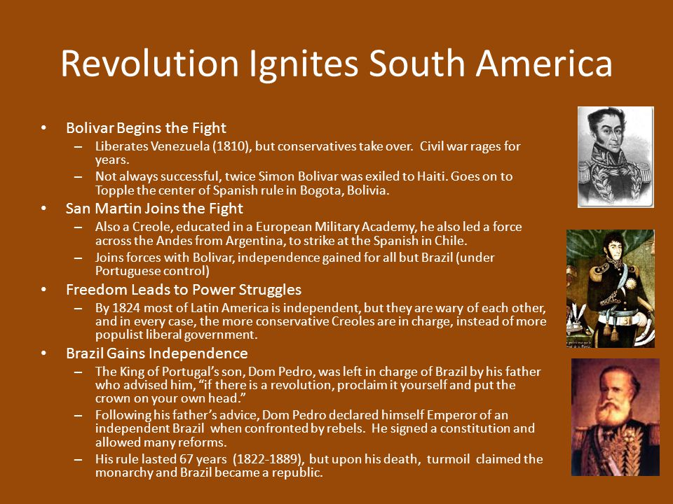 Revolution Ignites South America Bolivar Begins the Fight – Liberates Venezuela (1810), but conservatives take over. Civil war rages for years. – Not