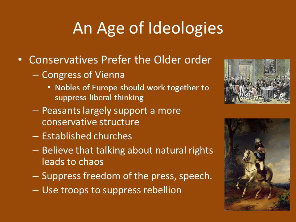 An Age of Ideologies Conservatives Prefer the Older order – Congress of Vienna Nobles of Europe should work together to suppress liberal thinking – Pe