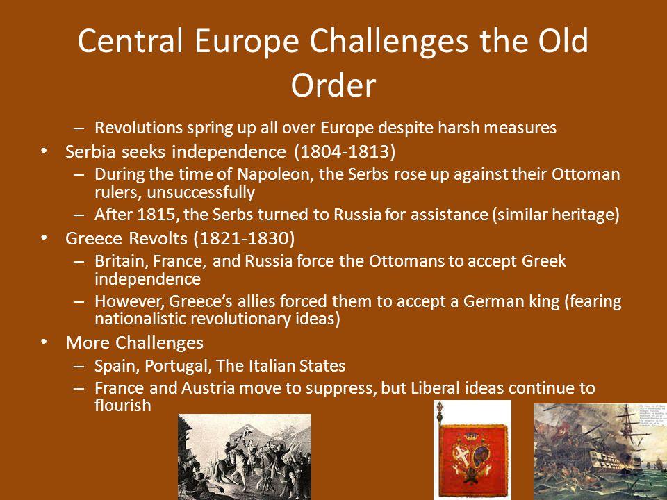 Central Europe Challenges the Old Order – Revolutions spring up all over Europe despite harsh measures Serbia seeks independence (1804-1813) – During