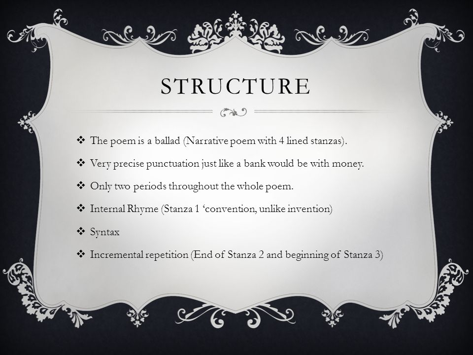 STRUCTURE  The poem is a ballad (Narrative poem with 4 lined stanzas).  Very precise punctuation just like a bank would be with money.  Only two pe