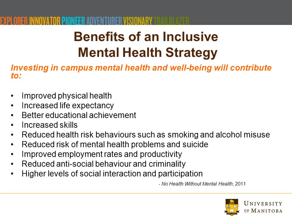 Benefits of an Inclusive Mental Health Strategy Investing in campus mental health and well-being will contribute to: Improved physical health Increased life expectancy Better educational achievement Increased skills Reduced health risk behaviours such as smoking and alcohol misuse Reduced risk of mental health problems and suicide Improved employment rates and productivity Reduced anti-social behaviour and criminality Higher levels of social interaction and participation - No Health Without Mental Health, 2011