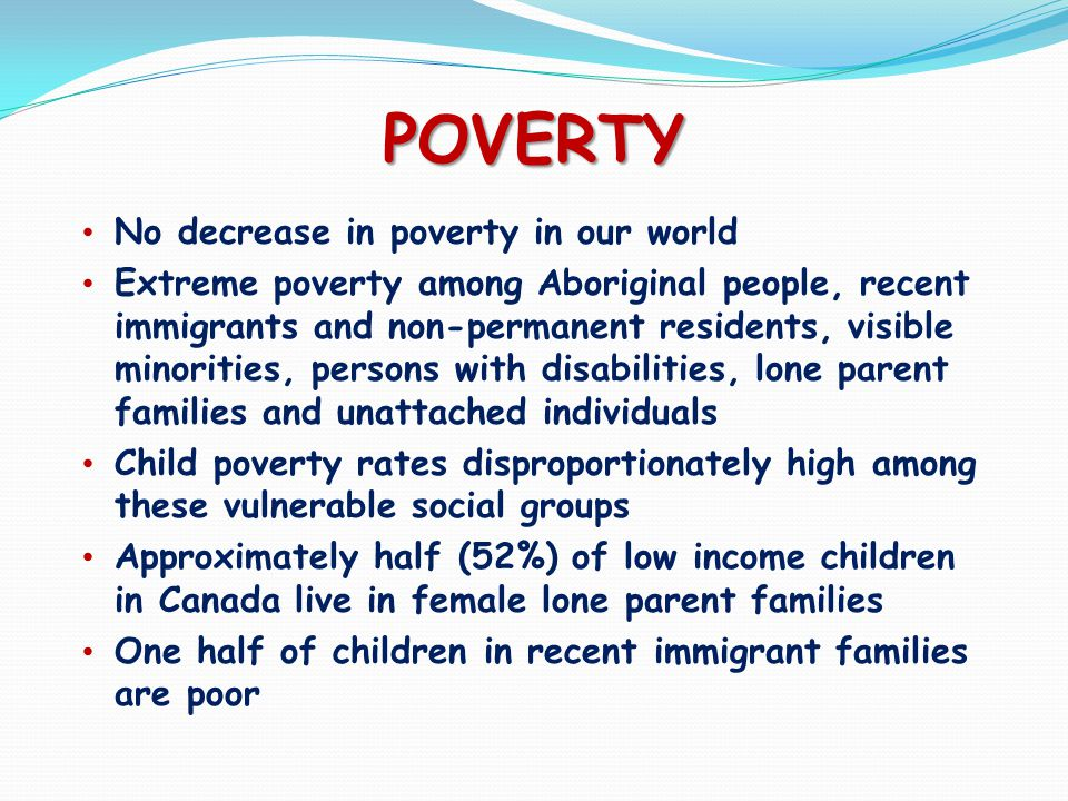 POVERTY No decrease in poverty in our world Extreme poverty among Aboriginal people, recent immigrants and non-permanent residents, visible minorities, persons with disabilities, lone parent families and unattached individuals Child poverty rates disproportionately high among these vulnerable social groups Approximately half (52%) of low income children in Canada live in female lone parent families One half of children in recent immigrant families are poor