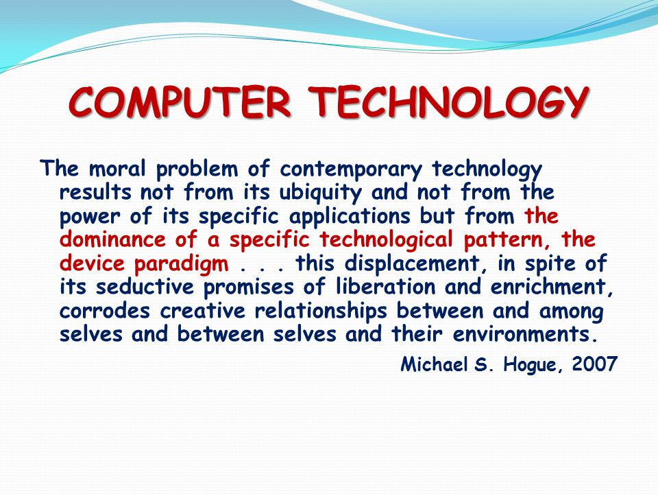 COMPUTER TECHNOLOGY The moral problem of contemporary technology results not from its ubiquity and not from the power of its specific applications but from the dominance of a specific technological pattern, the device paradigm...