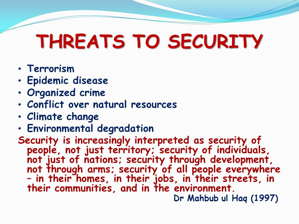 THREATS TO SECURITY Terrorism Epidemic disease Organized crime Conflict over natural resources Climate change Environmental degradation Security is increasingly interpreted as security of people, not just territory; security of individuals, not just of nations; security through development, not through arms; security of all people everywhere – in their homes, in their jobs, in their streets, in their communities, and in the environment.