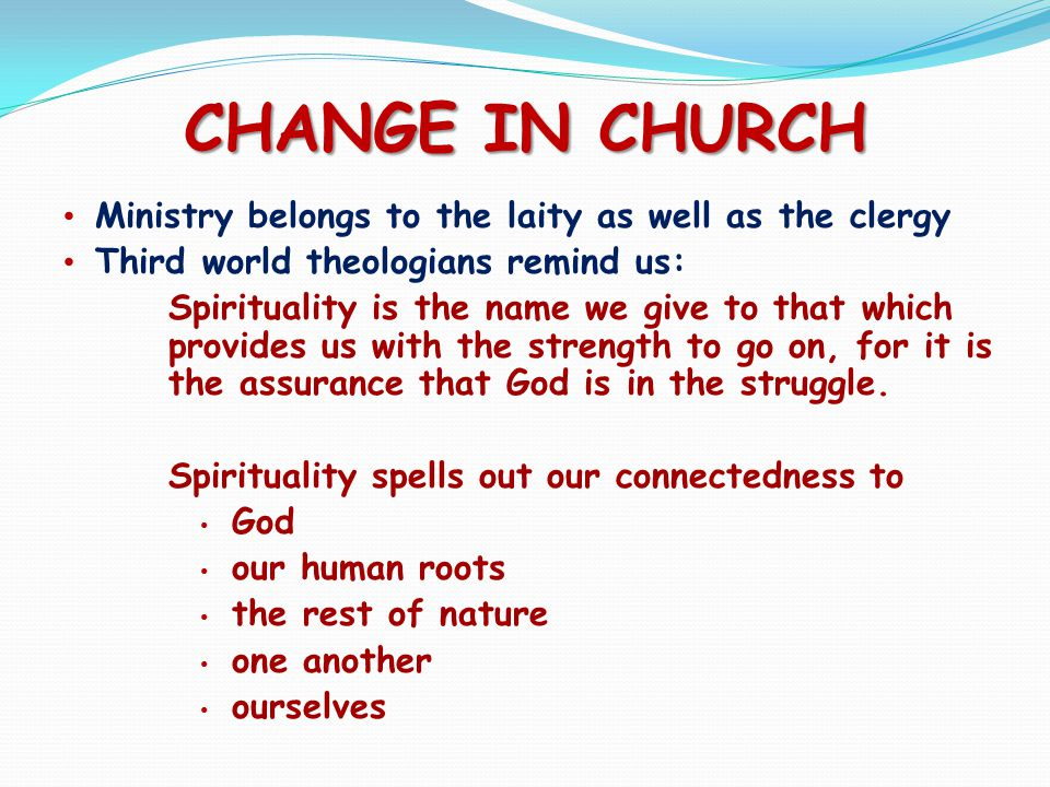 CHANGE IN CHURCH Ministry belongs to the laity as well as the clergy Third world theologians remind us: Spirituality is the name we give to that which provides us with the strength to go on, for it is the assurance that God is in the struggle.