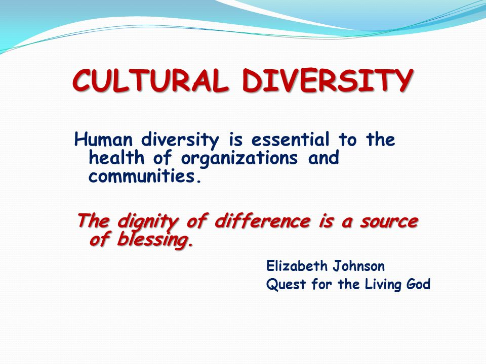 CULTURAL DIVERSITY Human diversity is essential to the health of organizations and communities.
