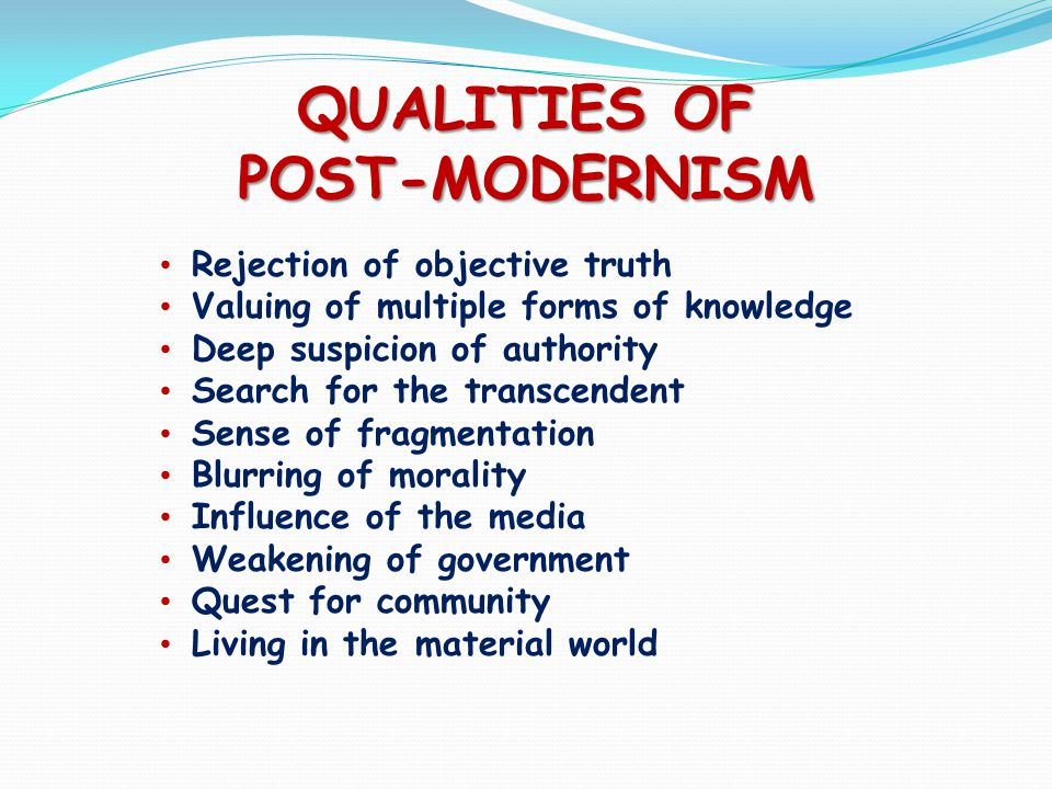 QUALITIES OF POST-MODERNISM Rejection of objective truth Valuing of multiple forms of knowledge Deep suspicion of authority Search for the transcendent Sense of fragmentation Blurring of morality Influence of the media Weakening of government Quest for community Living in the material world