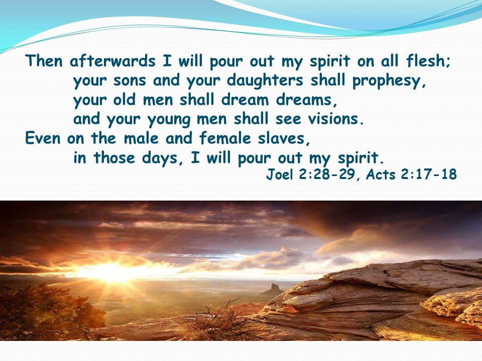 Then afterwards I will pour out my spirit on all flesh; your sons and your daughters shall prophesy, your old men shall dream dreams, and your young men shall see visions.